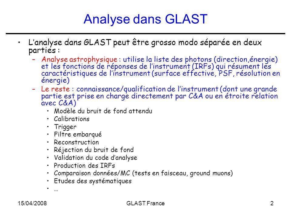 15/04/2008GLAST France2 Analyse dans GLAST L'analyse dans GLAST peut être grosso modo séparée en deux parties : –Analyse astrophysique : utilise la liste des photons (direction,énergie) et les fonctions de réponses de l'instrument (IRFs) qui résument les caractéristiques de l'instrument (surface effective, PSF, résolution en énergie) –Le reste : connaissance/qualification de l'instrument (dont une grande partie est prise en charge directement par C&A ou en étroite relation avec C&A) Modèle du bruit de fond attendu Calibrations Trigger Filtre embarqué Reconstruction Réjection du bruit de fond Validation du code d'analyse Production des IRFs Comparaison données/MC (tests en faisceau, ground muons) Etudes des systématiques …