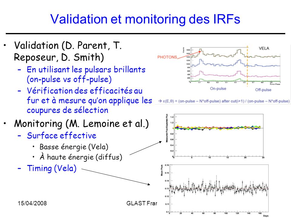 15/04/2008GLAST France7 Validation et monitoring des IRFs Validation (D. Parent, T. Reposeur, D. Smith) –En utilisant les pulsars brillants (on-pulse