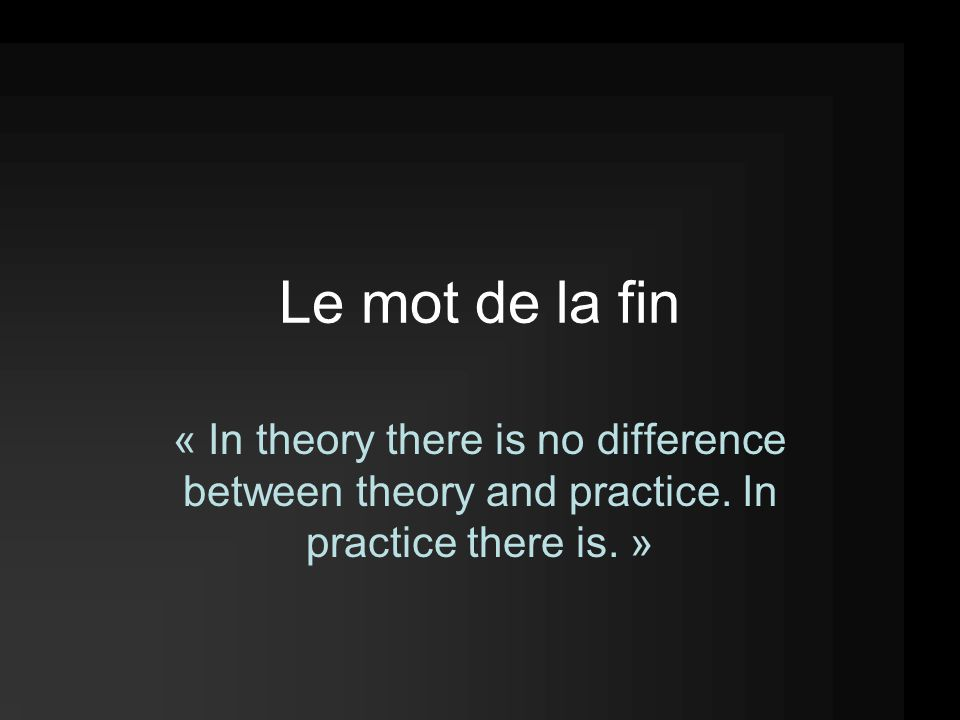 Le mot de la fin « In theory there is no difference between theory and practice.