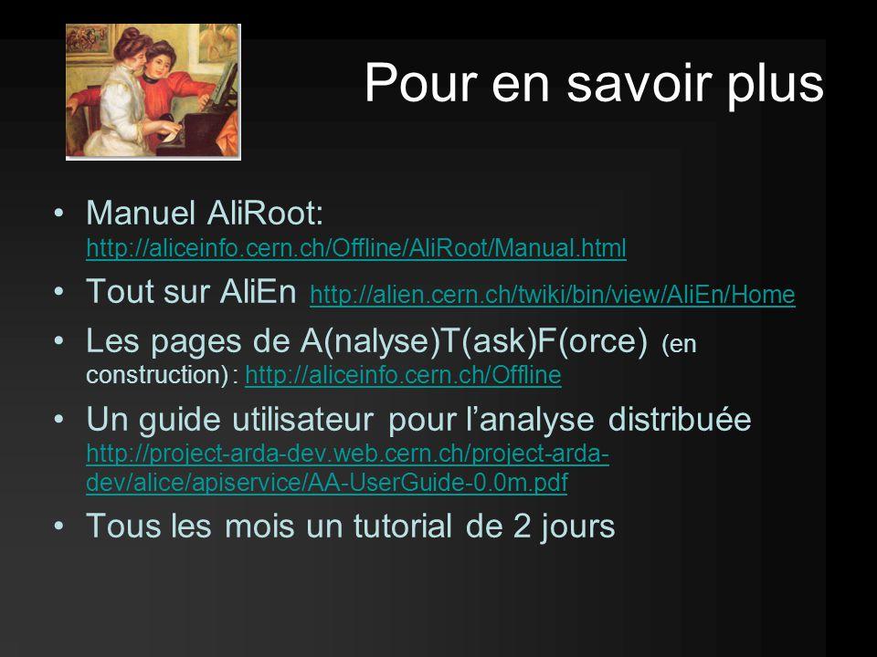 Pour en savoir plus Manuel AliRoot: http://aliceinfo.cern.ch/Offline/AliRoot/Manual.html http://aliceinfo.cern.ch/Offline/AliRoot/Manual.html Tout sur AliEn http://alien.cern.ch/twiki/bin/view/AliEn/Home http://alien.cern.ch/twiki/bin/view/AliEn/Home Les pages de A(nalyse)T(ask)F(orce) (en construction) : http://aliceinfo.cern.ch/Offlinehttp://aliceinfo.cern.ch/Offline Un guide utilisateur pour l'analyse distribuée http://project-arda-dev.web.cern.ch/project-arda- dev/alice/apiservice/AA-UserGuide-0.0m.pdf http://project-arda-dev.web.cern.ch/project-arda- dev/alice/apiservice/AA-UserGuide-0.0m.pdf Tous les mois un tutorial de 2 jours