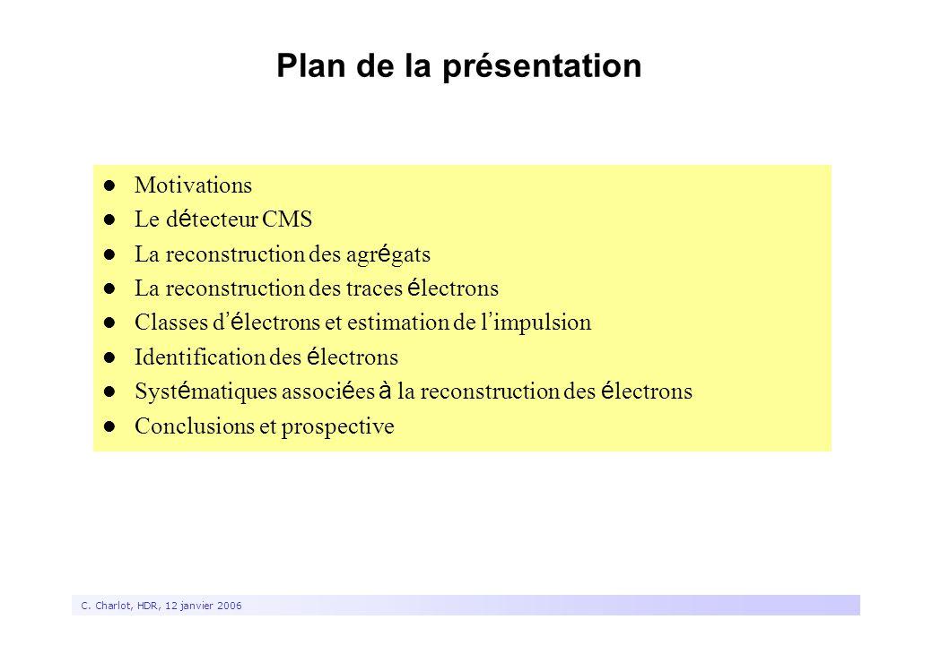 2 C. Charlot, HDR, 12 janvier 2006 Plan de la présentation Motivations Le d é tecteur CMS La reconstruction des agr é gats La reconstruction des trace