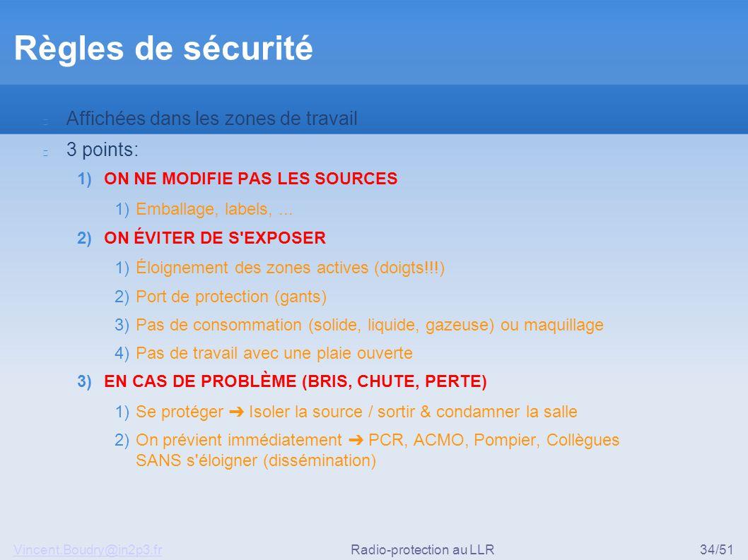 Vincent.Boudry@in2p3.frRadio-protection au LLR34/51 Règles de sécurité Affichées dans les zones de travail 3 points: 1) ON NE MODIFIE PAS LES SOURCES 1) Emballage, labels,...