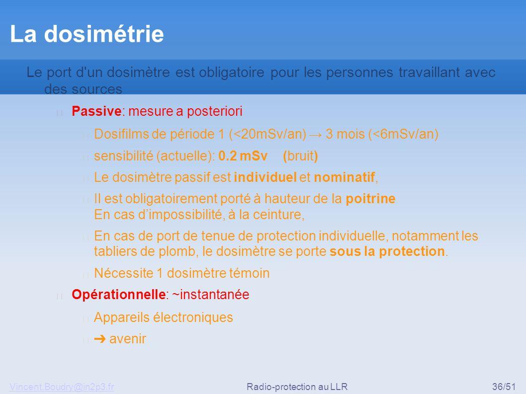 Vincent.Boudry@in2p3.frRadio-protection au LLR36/51 La dosimétrie Le port d un dosimètre est obligatoire pour les personnes travaillant avec des sources ▶ Passive: mesure a posteriori ◆ Dosifilms de période 1 (<20mSv/an) → 3 mois (<6mSv/an) ◆ sensibilité (actuelle): 0.2 mSv (bruit) ◆ Le dosimètre passif est individuel et nominatif, ◆ Il est obligatoirement porté à hauteur de la poitrine En cas d'impossibilité, à la ceinture, ◆ En cas de port de tenue de protection individuelle, notamment les tabliers de plomb, le dosimètre se porte sous la protection.