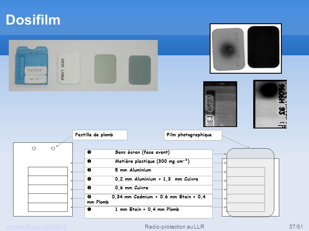Vincent.Boudry@in2p3.frRadio-protection au LLR37/51 Dosifilm Pastille de plomb  Matière plastique (300 mg.cm - ²)  5 mm Aluminium  0,2 mm Aluminium + 1,3 mm Cuivre  0,6 mm Cuivre  0,34 mm Cadmium + 0.6 mm Etain + 0,4 mm Plomb  1 mm Etain + 0,4 mm Plomb  Sans écran (face avant) Film photographique
