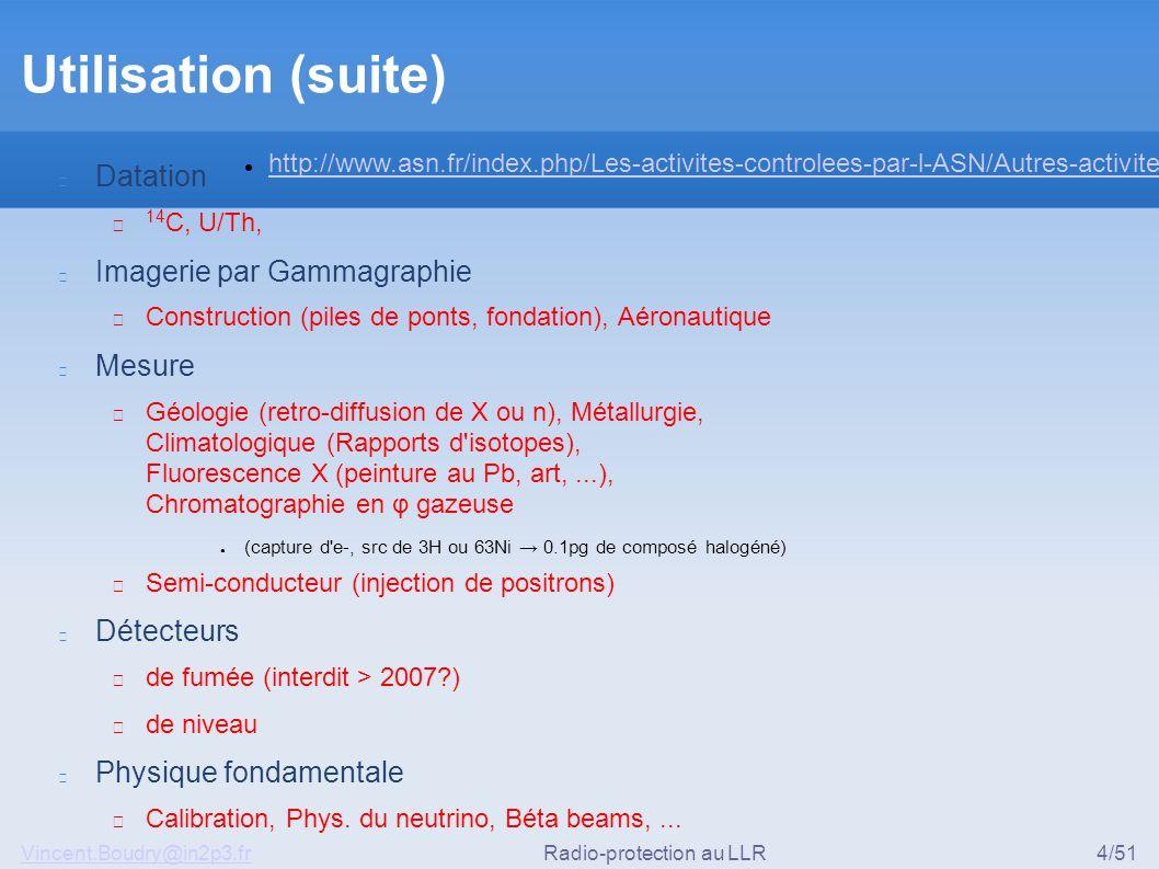 Vincent.Boudry@in2p3.frRadio-protection au LLR4/51 Utilisation (suite) Datation ▶ 14 C, U/Th, Imagerie par Gammagraphie ▶ Construction (piles de ponts, fondation), Aéronautique Mesure ▶ Géologie (retro-diffusion de X ou n), Métallurgie, Climatologique (Rapports d isotopes), Fluorescence X (peinture au Pb, art,...), Chromatographie en φ gazeuse ● (capture d e-, src de 3H ou 63Ni → 0.1pg de composé halogéné) ▶ Semi-conducteur (injection de positrons) Détecteurs ▶ de fumée (interdit > 2007?) ▶ de niveau Physique fondamentale ▶ Calibration, Phys.