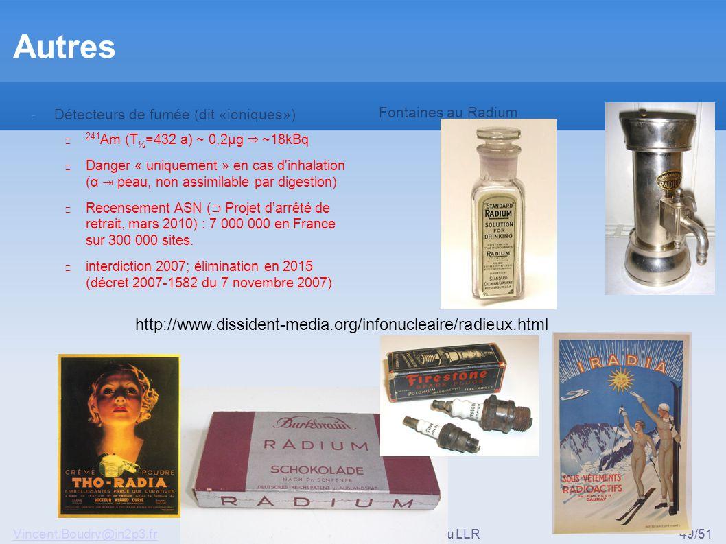 Vincent.Boudry@in2p3.frRadio-protection au LLR49/51 Autres Détecteurs de fumée (dit «ioniques») ▶ 241 Am (T ½ =432 a) ~ 0,2μg ⇒ ~18kBq ▶ Danger « uniquement » en cas d inhalation (α ⇥ peau, non assimilable par digestion) ▶ Recensement ASN ( ⊃ Projet d arrêté de retrait, mars 2010) : 7 000 000 en France sur 300 000 sites.