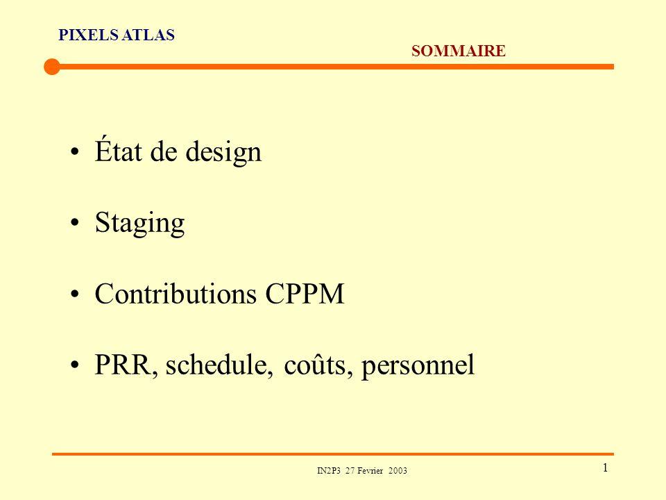 PIXELS ATLAS IN2P3 27 Fevrier 2003 1 SOMMAIRE État de design Staging Contributions CPPM PRR, schedule, coûts, personnel