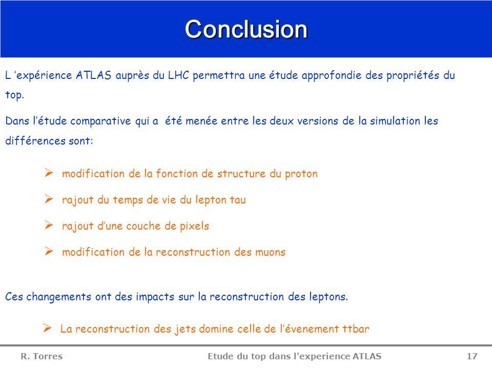 R. Torres Etude du top dans l'experience ATLAS 16 reconstruction du top  Aucun changement sur la distribution de la masse du top  Cause: la résoluti