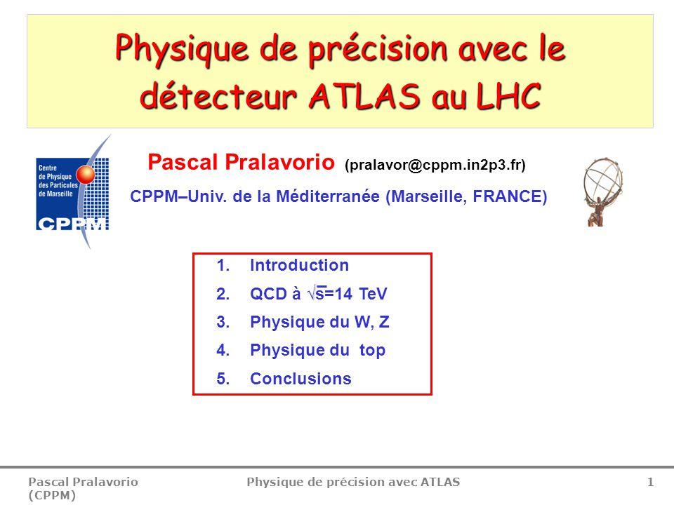 Pascal Pralavorio (CPPM) Physique de précision avec ATLAS 42  Certains modèles théoriques prédisent des résonances décroissant en tt  Higgs MS (BR plus petit comparé aux décroissances WW et ZZ)  Higgs MSSM (H/A, si m H,m A >2m t, BR(H/A  tt)≈1 pour tanβ≈1)  Exercice: Reconstruire M tt si σ Χ, Γ Χ et BR(Χ  tt) de la résonance X connus  Canal de décroissance tt semileptonique  Bruit de fond = tt du MS Recherche de résonances tt 1.6 TeV resonance  xBR nécéssaire pour une découverte m tt [GeV/c 2 ] σxBR [fb] 30 fb -1 300 fb -1 1 TeV 300 fb