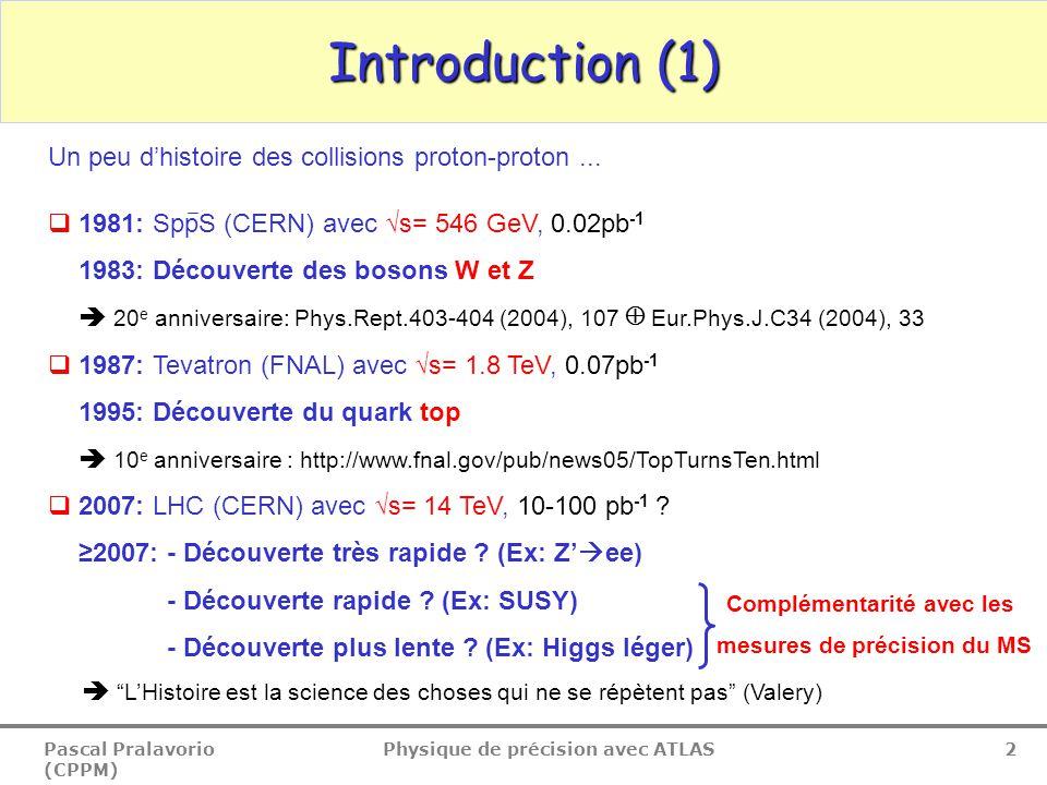Pascal Pralavorio (CPPM) Physique de précision avec ATLAS 3 Introduction (2) Processus du Modèle Standard (MS) σ (nb)Evts / 10 fb -1 Minimum bias 10 8 ~ 10 15 bb 5 10 5 ~ 10 12 W → e  15~ 10 8 Z → e + e ― 1.5~ 10 7 t 0.8~ 10 7 Dibosons 0.2~ 10 6 LHC: collisions pp à √s=14 TeV à partir de 2007 2 phases: 10 33 cm -1 s -2 (initiale, 2008-2009), 10 34 cm -1 s -2 (finale, >2009)  Grande statistique à la luminosité initiale:  Coupures sévères pour sélectionner les evts  Peu d'evts d'empilement  Les mesures des paramètres du MS seront dominées par les erreurs systématiques  du Monte Carlo (MC): radiations dans les états initial et final, PDF,...