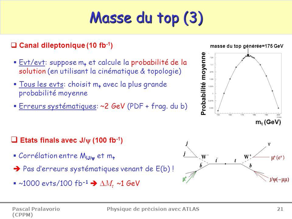 Pascal Pralavorio (CPPM) Physique de précision avec ATLAS 21 Masse du top (3)  Canal dileptonique (10 fb -1 )  Evt/evt: suppose m t et calcule la probabilité de la solution (en utilisant la cinématique & topologie)  Tous les evts: choisit m t avec la plus grande probabilité moyenne  Erreurs systématiques: ~2 GeV (PDF + frag.