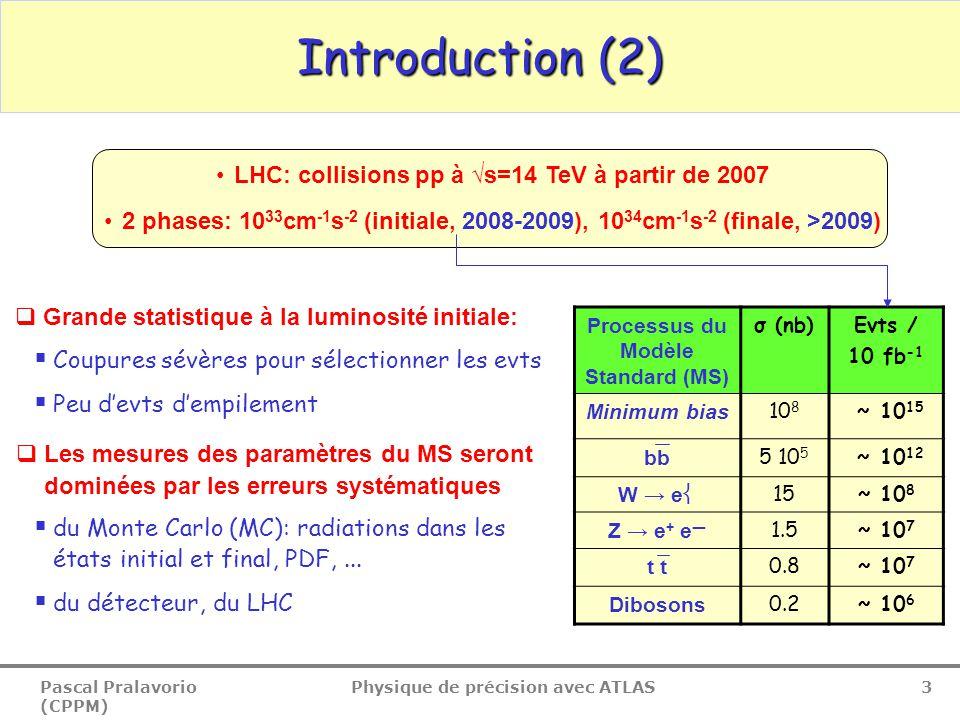 Pascal Pralavorio (CPPM) Physique de précision avec ATLAS 4  Origine des erreurs systématiques (détecteur, LHC)  Echelle E, p des leptons  Echelle d'énergie des jets  Utilisation des tests en faisceau (1998-2004)  Amélioration avec la calibration in situ (Z  ll, Z+jets, W  jj dans les evts tt)  Etiquetage des b (b-tagging)  Vérification des performances avec les données (evts tt très purs)  Luminosité  Expériences dédiées (LUCID) + utilisation des W Introduction (3) Test faisceau combiné en 2004: tranche complète du tonneau d'ATLAS