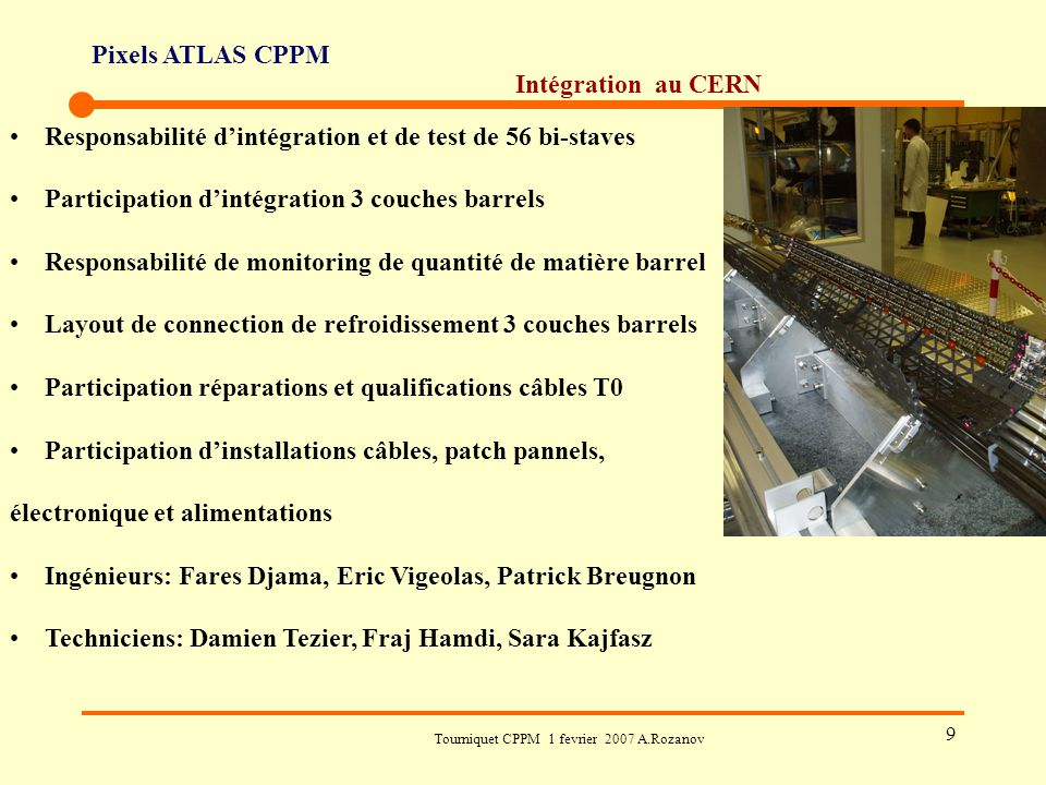 Pixels ATLAS CPPM Tourniquet CPPM 1 fevrier 2007 A.Rozanov 9 Intégration au CERN Responsabilité d'intégration et de test de 56 bi-staves Participation