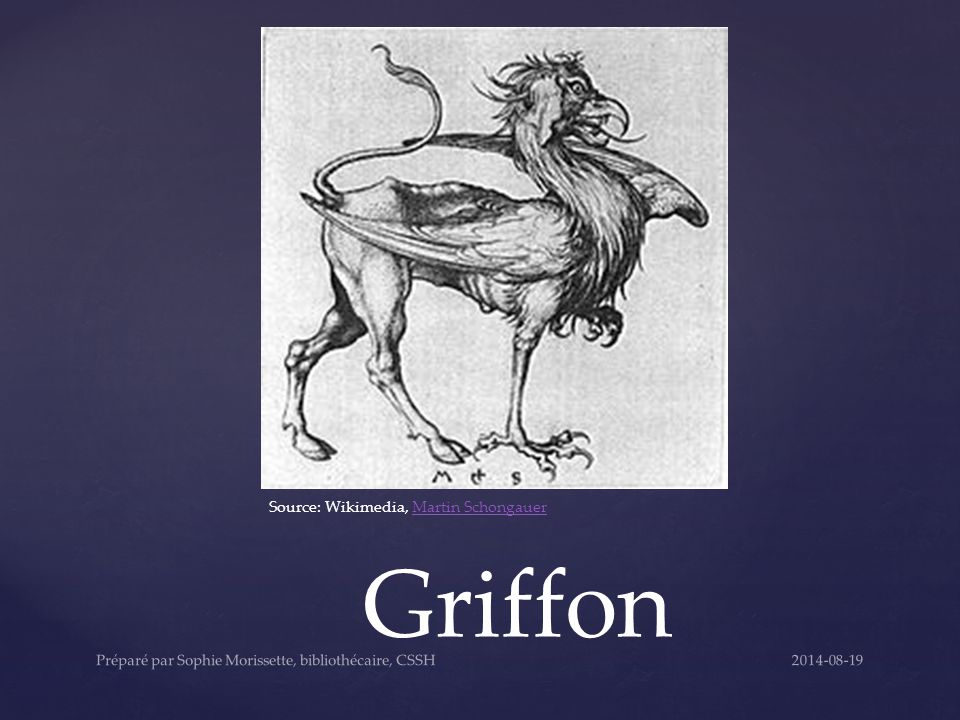 Griffon Source: Wikimedia, Martin SchongauerMartin Schongauer 2014-08-19Préparé par Sophie Morissette, bibliothécaire, CSSH