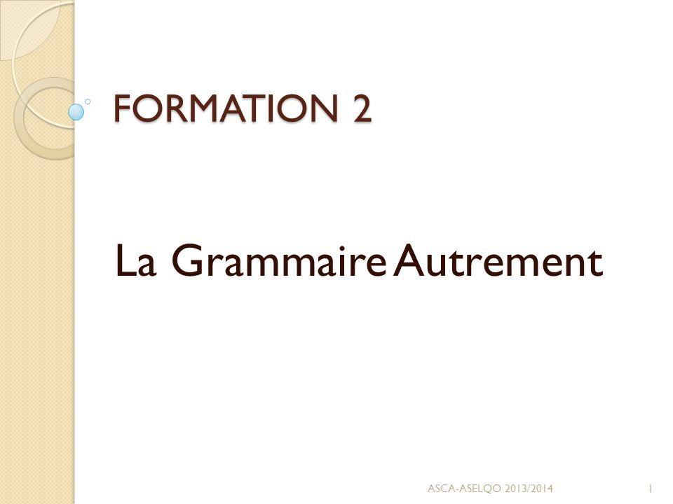 FORMATION 2 La Grammaire Autrement 1ASCA-ASELQO 2013/2014