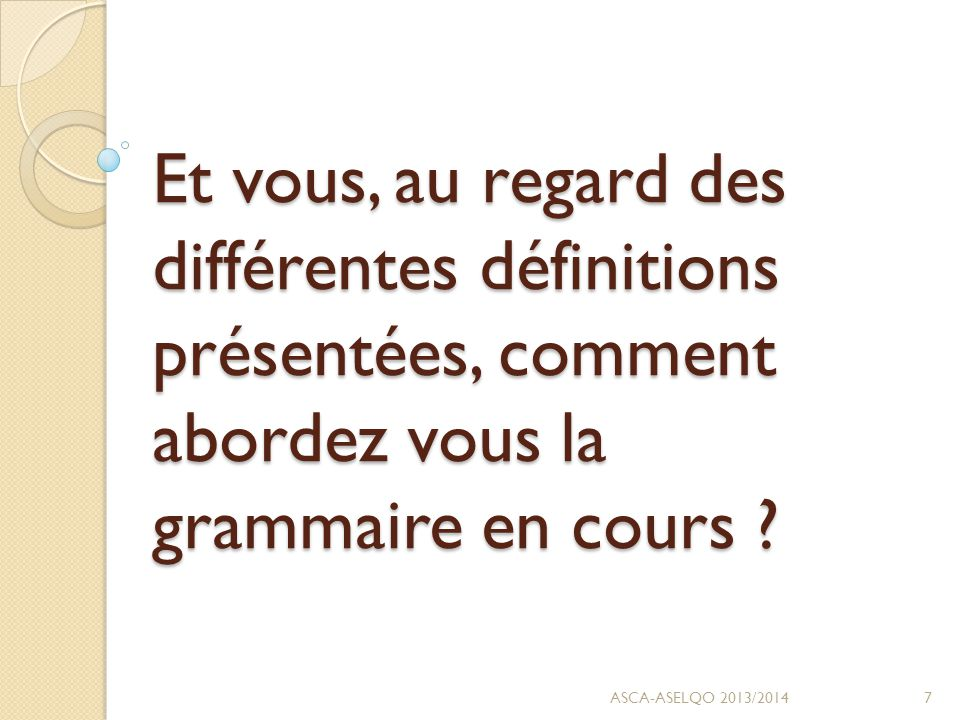 Et vous, au regard des différentes définitions présentées, comment abordez vous la grammaire en cours .