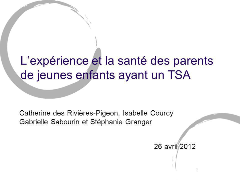 1 L'expérience et la santé des parents de jeunes enfants ayant un TSA Catherine des Rivières-Pigeon, Isabelle Courcy Gabrielle Sabourin et Stéphanie Granger 26 avril 2012