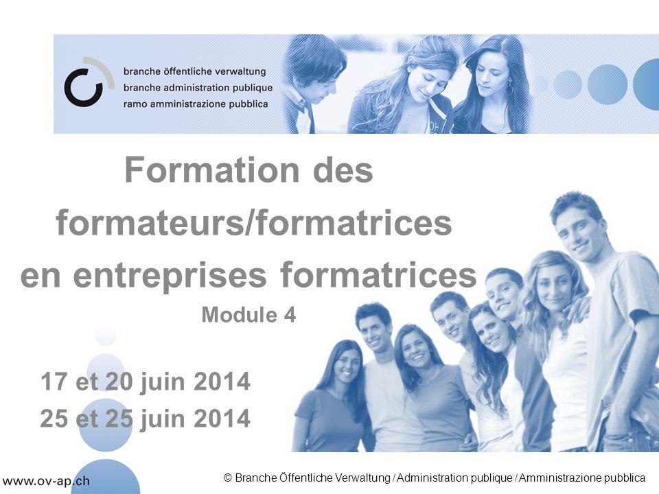 Formation des formateurs/formatrices en entreprises formatrices Module 4 17 et 20 juin 2014 25 et 25 juin 2014 © Branche Öffentliche Verwaltung / Admi