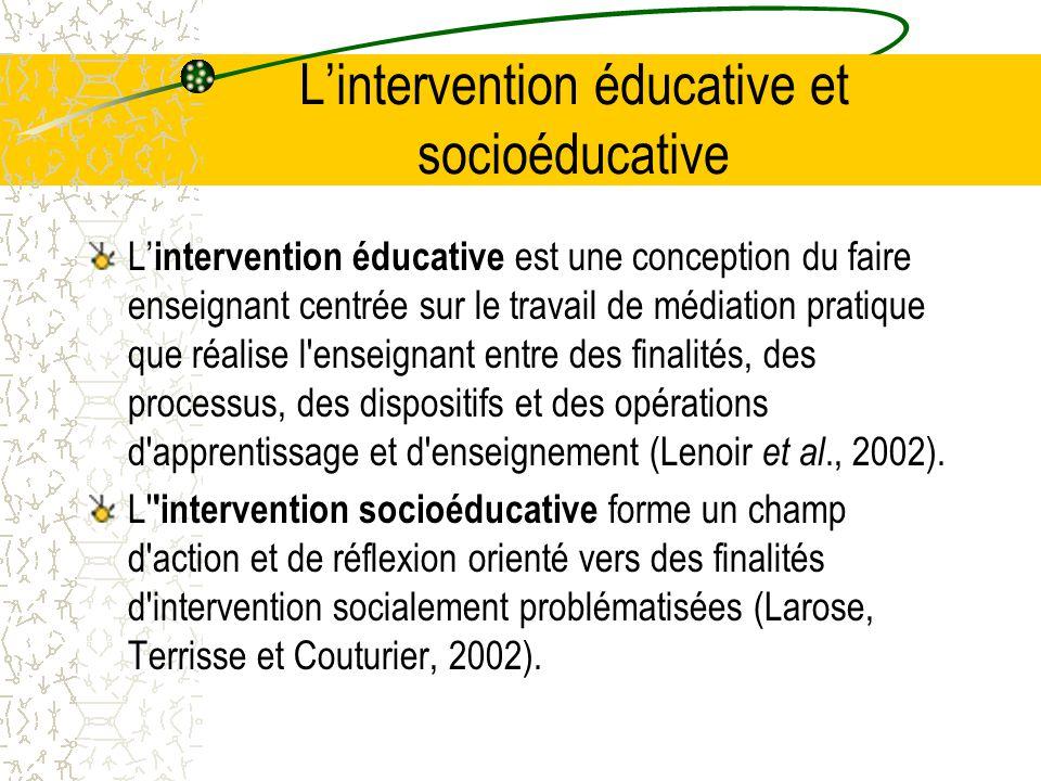 L'intervention éducative et socioéducative L' intervention éducative est une conception du faire enseignant centrée sur le travail de médiation pratique que réalise l enseignant entre des finalités, des processus, des dispositifs et des opérations d apprentissage et d enseignement (Lenoir et al., 2002).
