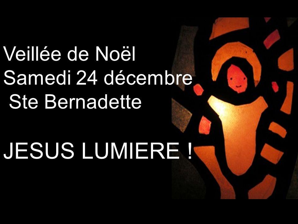 Veillée de Noël Samedi 24 décembre Ste Bernadette JESUS LUMIERE !