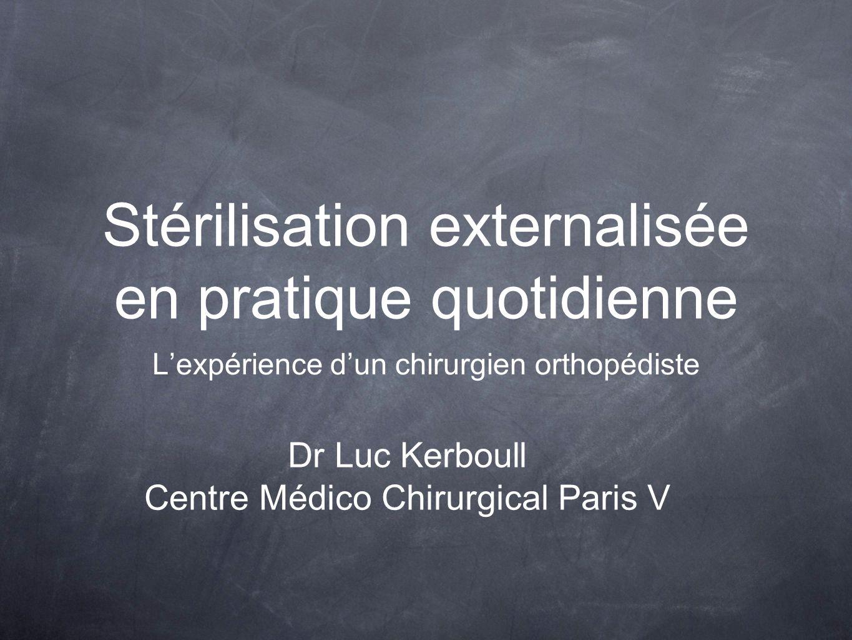 Stérilisation externalisée en pratique quotidienne L'expérience d'un chirurgien orthopédiste Dr Luc Kerboull Centre Médico Chirurgical Paris V