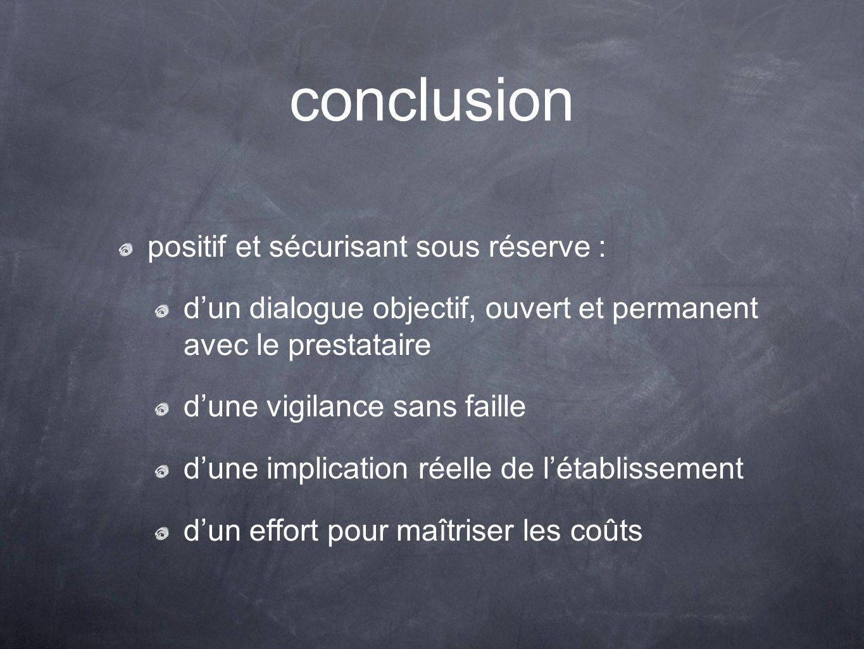 conclusion positif et sécurisant sous réserve : d'un dialogue objectif, ouvert et permanent avec le prestataire d'une vigilance sans faille d'une implication réelle de l'établissement d'un effort pour maîtriser les coûts