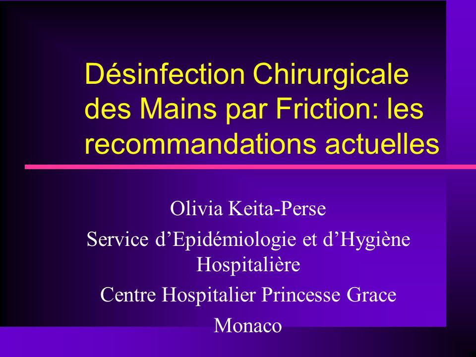 Désinfection Chirurgicale des Mains par Friction: les recommandations actuelles Olivia Keita-Perse Service d'Epidémiologie et d'Hygiène Hospitalière C