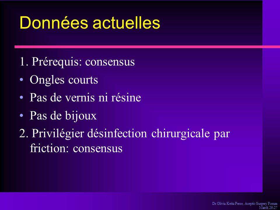 Dr Olivia Keita-Perse, Aseptic Surgery Forum March 26-27 Données actuelles 1. Prérequis: consensus Ongles courts Pas de vernis ni résine Pas de bijoux