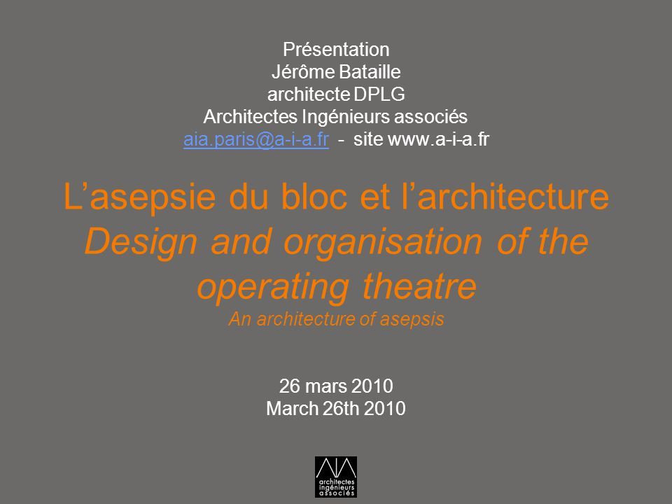 L'asepsie du bloc et l'architecture Design and organisation of the operating theatre An architecture of asepsis 26 mars 2010 March 26th 2010 Présentat