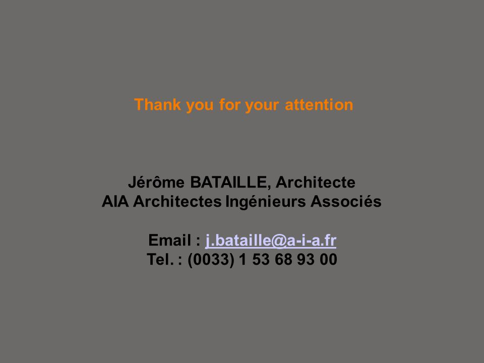 Thank you for your attention Jérôme BATAILLE, Architecte AIA Architectes Ingénieurs Associés Email : j.bataille@a-i-a.fr Tel. : (0033) 1 53 68 93 00j.