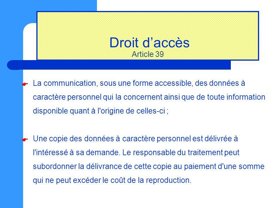 Droit d'accès Article 39 La communication, sous une forme accessible, des données à caractère personnel qui la concernent ainsi que de toute informati