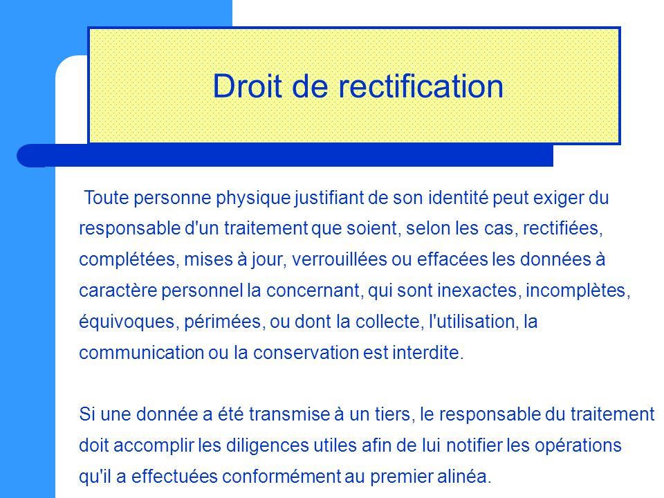 Droit de rectification Toute personne physique justifiant de son identité peut exiger du responsable d'un traitement que soient, selon les cas, rectif