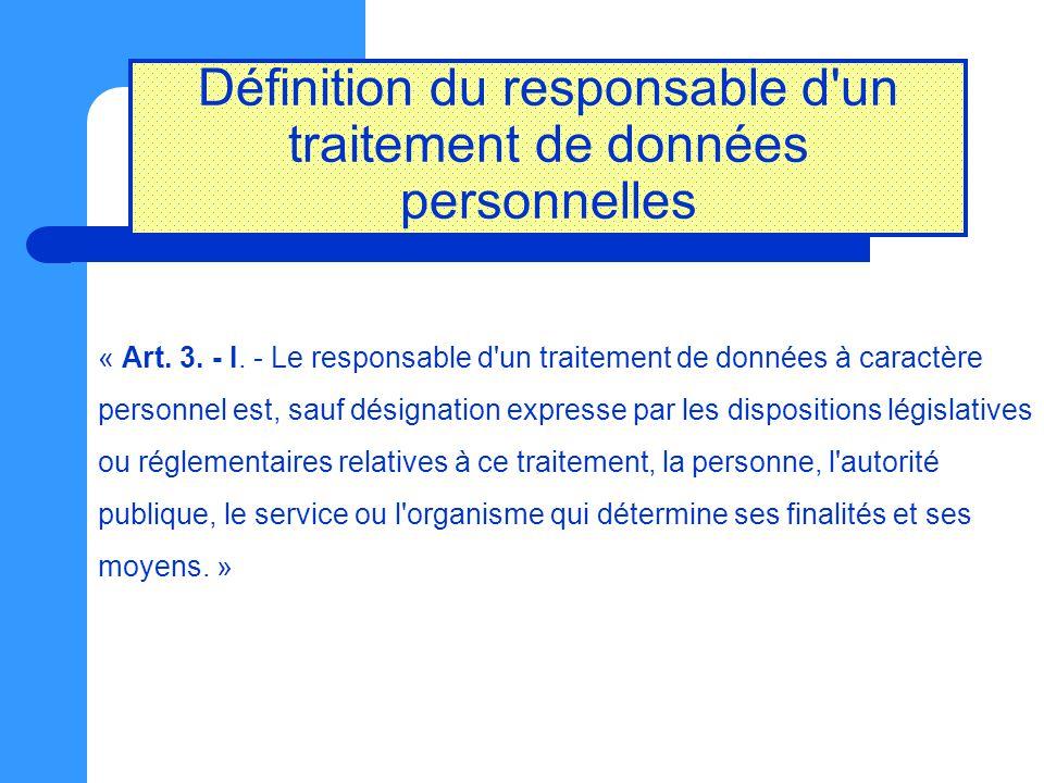 Définition du responsable d'un traitement de données personnelles « Art. 3. - I. - Le responsable d'un traitement de données à caractère personnel est