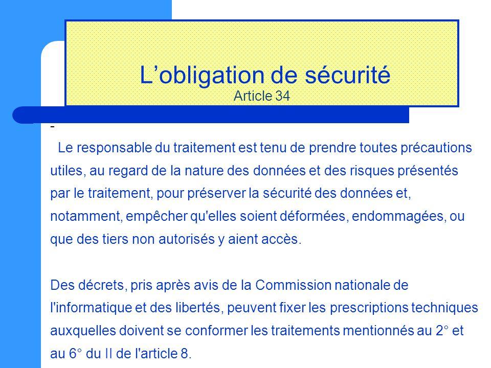 L ' obligation de s é curit é Article 34 - Le responsable du traitement est tenu de prendre toutes précautions utiles, au regard de la nature des donn