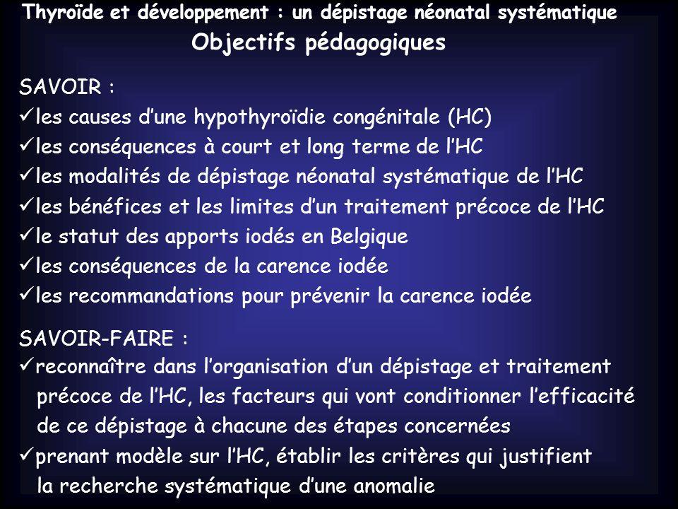 Thyroïde et développement : un dépistage néonatal systématique Objectifs pédagogiques SAVOIR : les causes d'une hypothyroïdie congénitale (HC) les conséquences à court et long terme de l'HC les modalités de dépistage néonatal systématique de l'HC les bénéfices et les limites d'un traitement précoce de l'HC le statut des apports iodés en Belgique les conséquences de la carence iodée les recommandations pour prévenir la carence iodée SAVOIR-FAIRE : reconnaître dans l'organisation d'un dépistage et traitement précoce de l'HC, les facteurs qui vont conditionner l'efficacité de ce dépistage à chacune des étapes concernées prenant modèle sur l'HC, établir les critères qui justifient la recherche systématique d'une anomalie
