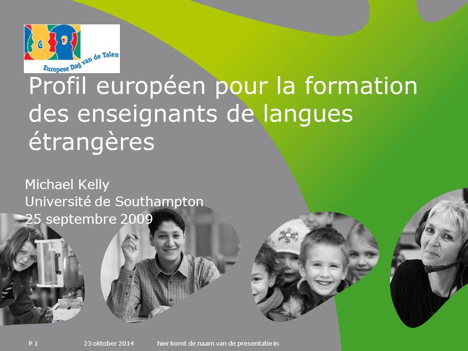23 oktober 2014hier komt de naam van de presentatie in P 1 Profil européen pour la formation des enseignants de langues étrangères Michael Kelly Université de Southampton 25 septembre 2009