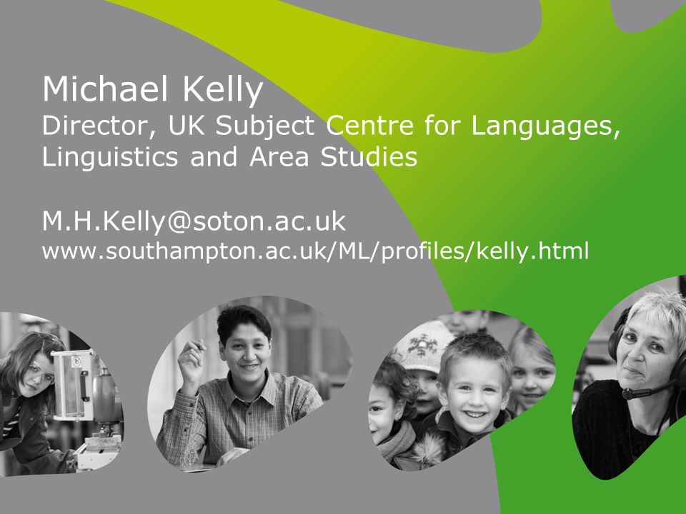 Michael Kelly Director, UK Subject Centre for Languages, Linguistics and Area Studies M.H.Kelly@soton.ac.uk www.southampton.ac.uk/ML/profiles/kelly.ht