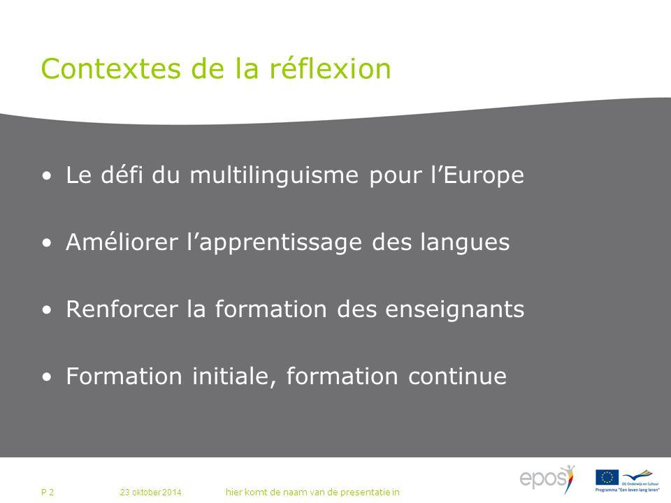 23 oktober 2014 hier komt de naam van de presentatie in P 2 Contextes de la réflexion Le défi du multilinguisme pour l'Europe Améliorer l'apprentissage des langues Renforcer la formation des enseignants Formation initiale, formation continue