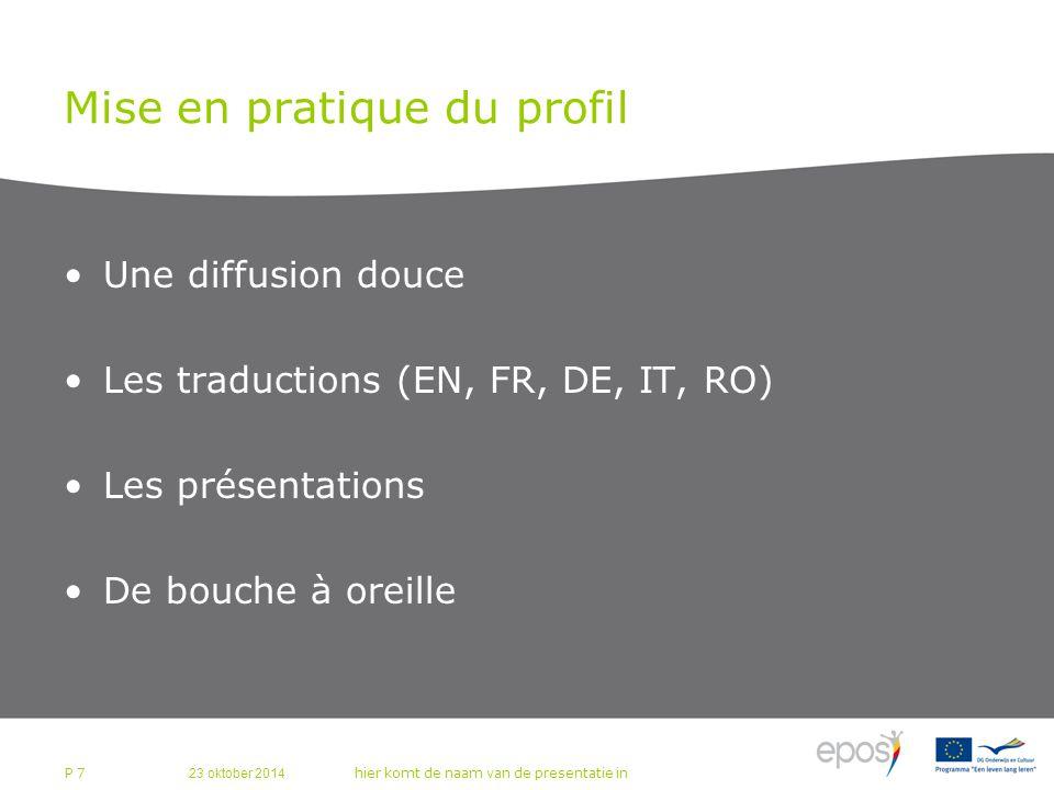 23 oktober 2014 hier komt de naam van de presentatie in P 7 Mise en pratique du profil Une diffusion douce Les traductions (EN, FR, DE, IT, RO) Les présentations De bouche à oreille