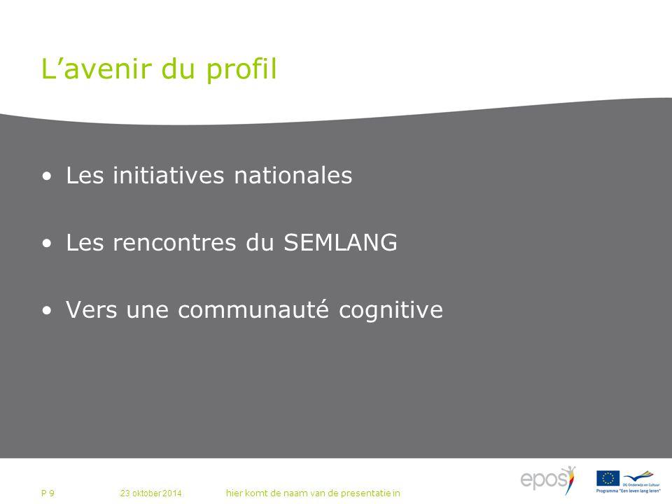 23 oktober 2014 hier komt de naam van de presentatie in P 9 L'avenir du profil Les initiatives nationales Les rencontres du SEMLANG Vers une communauté cognitive