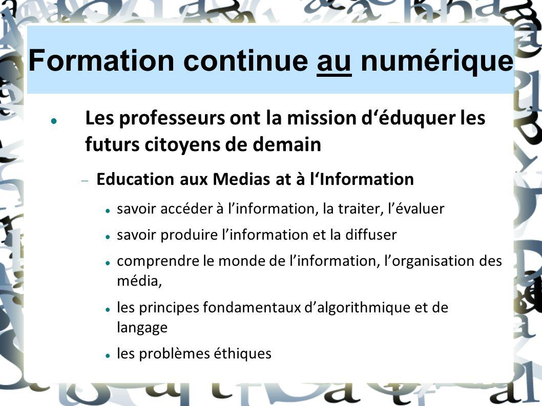Formation continue au numérique Les professeurs ont la mission d'éduquer les futurs citoyens de demain  Education aux Medias at à l'Information savoir accéder à l'information, la traiter, l'évaluer savoir produire l'information et la diffuser comprendre le monde de l'information, l'organisation des média, les principes fondamentaux d'algorithmique et de langage les problèmes éthiques