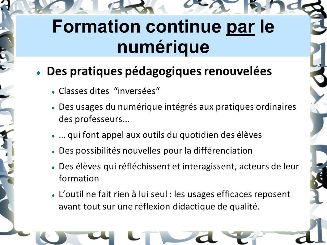 Formation continue par le numérique Des pratiques pédagogiques renouvelées Classes dites inversées Des usages du numérique intégrés aux pratiques ordinaires des professeurs...