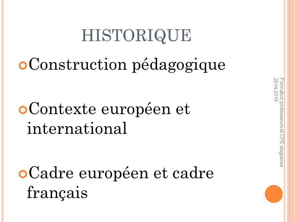 HISTORIQUE Construction pédagogique Contexte européen et international Cadre européen et cadre français Formation professeurs et CPE stagiaires 2014-2015