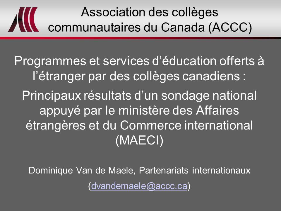 Association des collèges communautaires du Canada (ACCC) Programmes et services d'éducation offerts à l'étranger par des collèges canadiens : Principaux résultats d'un sondage national appuyé par le ministère des Affaires étrangères et du Commerce international (MAECI) Dominique Van de Maele, Partenariats internationaux (dvandemaele@accc.ca)dvandemaele@accc.ca