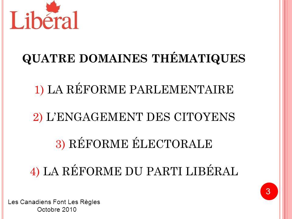 QUATRE DOMAINES THÉMATIQUES 1) LA RÉFORME PARLEMENTAIRE 2) L'ENGAGEMENT DES CITOYENS 3) RÉFORME ÉLECTORALE 4) LA RÉFORME DU PARTI LIBÉRAL Les Canadiens Font Les Règles Octobre 2010 3