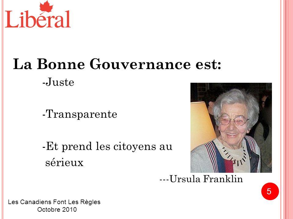La Bonne Gouvernance est: -Juste -Transparente -Et prend les citoyens au sérieux ---Ursula Franklin Les Canadiens Font Les Règles Octobre 2010 5