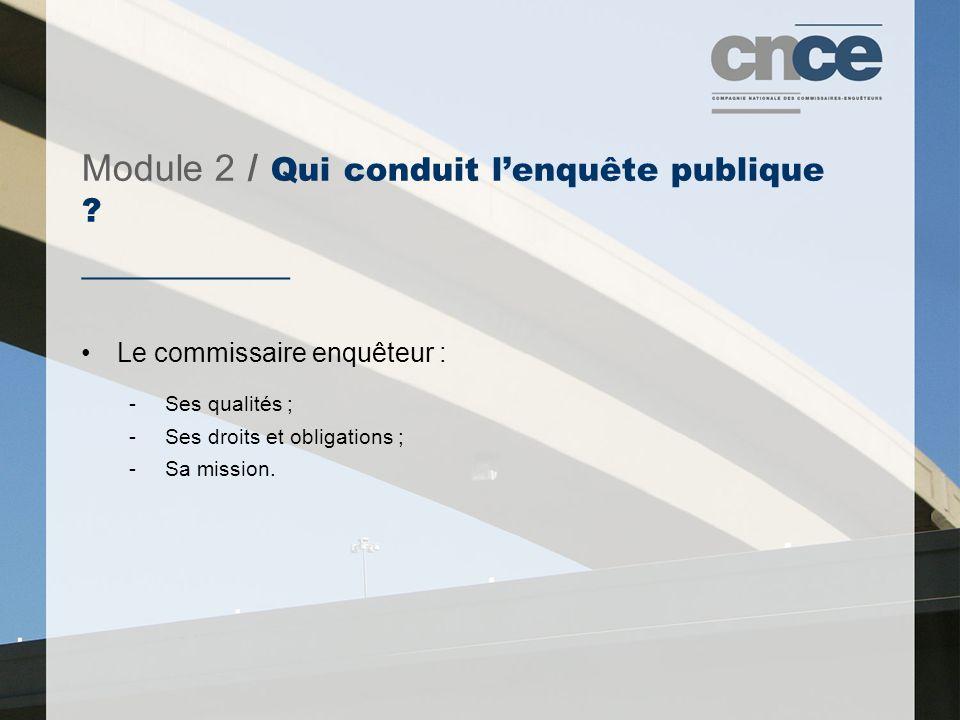 Module 2 / Qui conduit l'enquête publique ? ___________ Le commissaire enquêteur : -Ses qualités ; -Ses droits et obligations ; -Sa mission.