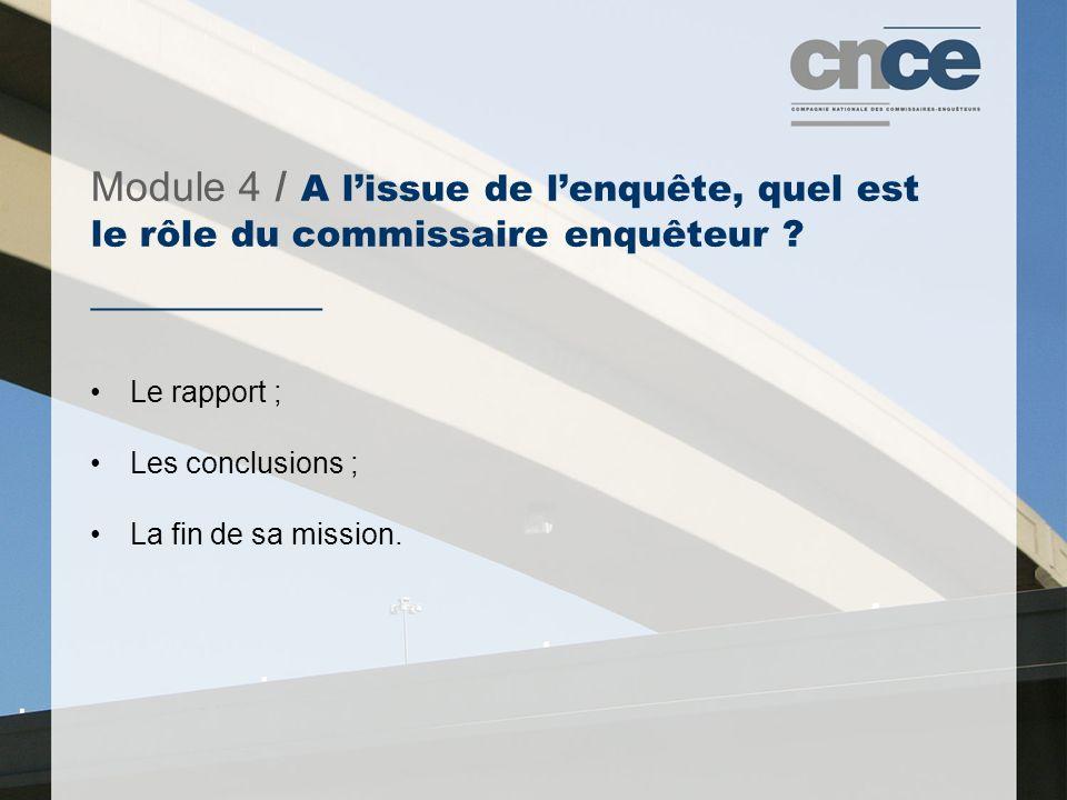 Module 4 / A l'issue de l'enquête, quel est le rôle du commissaire enquêteur ? ___________ Le rapport ; Les conclusions ; La fin de sa mission.