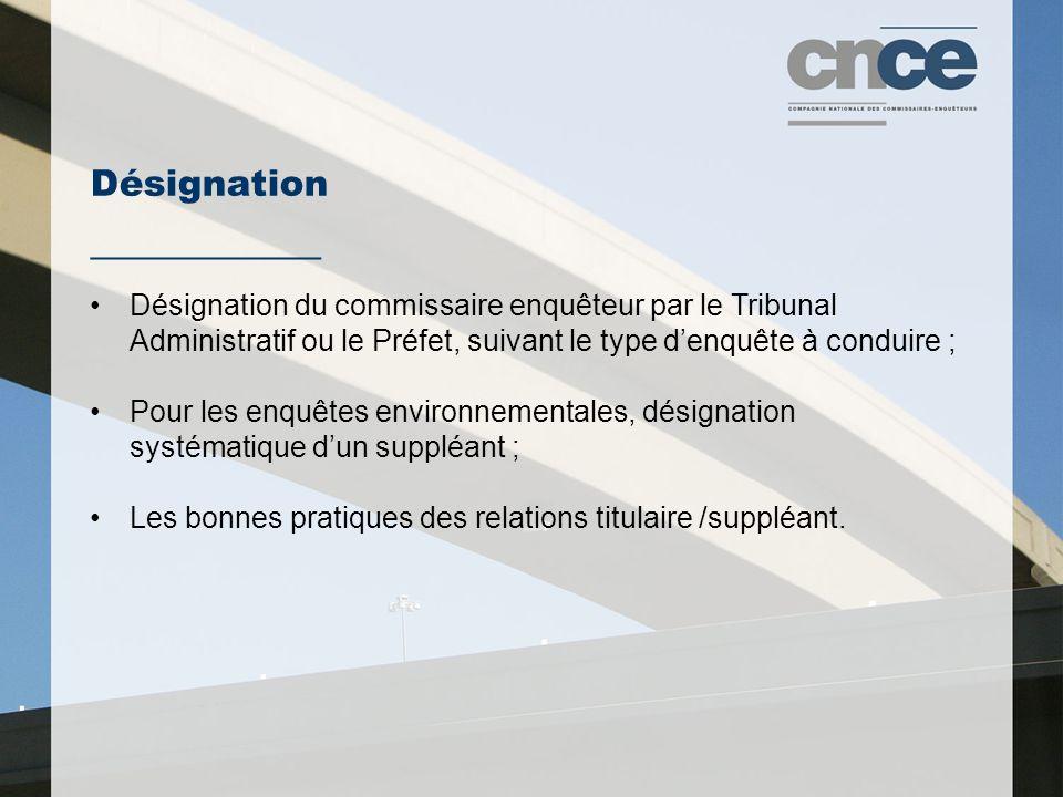 Désignation ___________ Désignation du commissaire enquêteur par le Tribunal Administratif ou le Préfet, suivant le type d'enquête à conduire ; Pour les enquêtes environnementales, désignation systématique d'un suppléant ; Les bonnes pratiques des relations titulaire /suppléant.