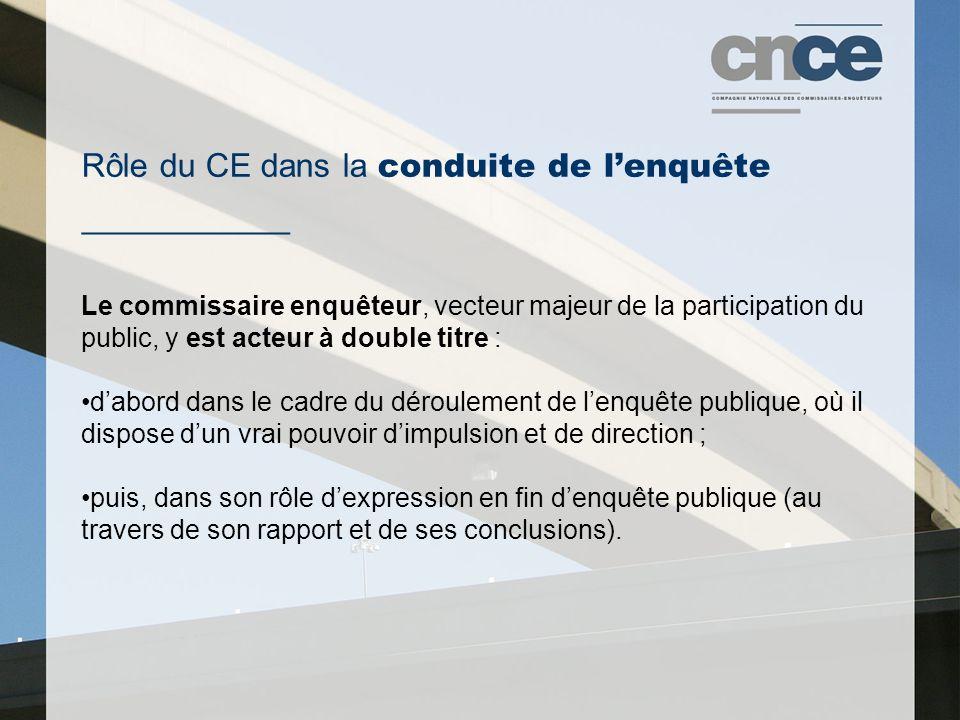Rôle du CE dans la conduite de l'enquête ___________ Le commissaire enquêteur, vecteur majeur de la participation du public, y est acteur à double titre : d'abord dans le cadre du déroulement de l'enquête publique, où il dispose d'un vrai pouvoir d'impulsion et de direction ; puis, dans son rôle d'expression en fin d'enquête publique (au travers de son rapport et de ses conclusions).